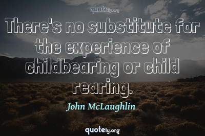 Photo Quote of There's no substitute for the experience of childbearing or child rearing.