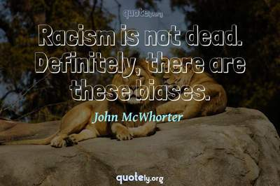 Photo Quote of Racism is not dead. Definitely, there are these biases.