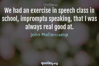 Photo Quote of We had an exercise in speech class in school, impromptu speaking, that I was always real good at.