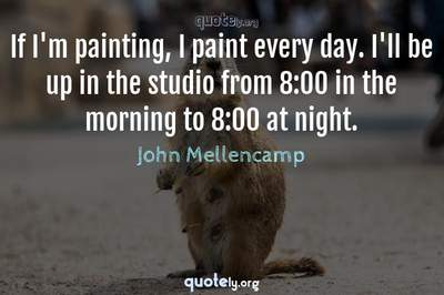 Photo Quote of If I'm painting, I paint every day. I'll be up in the studio from 8:00 in the morning to 8:00 at night.