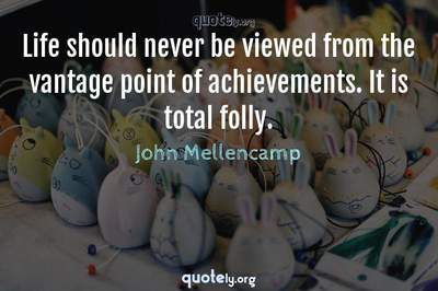 Photo Quote of Life should never be viewed from the vantage point of achievements. It is total folly.