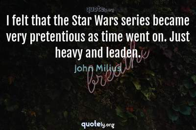 Photo Quote of I felt that the Star Wars series became very pretentious as time went on. Just heavy and leaden.