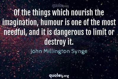 Photo Quote of Of the things which nourish the imagination, humour is one of the most needful, and it is dangerous to limit or destroy it.