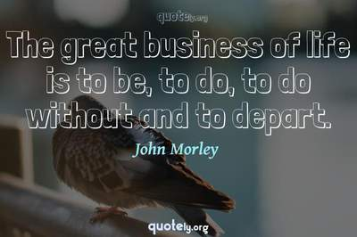 Photo Quote of The great business of life is to be, to do, to do without and to depart.