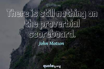 Photo Quote of There is still nothing on the proverbial scoreboard.