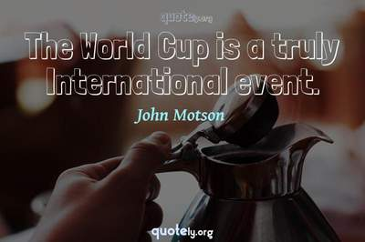 Photo Quote of The World Cup is a truly International event.