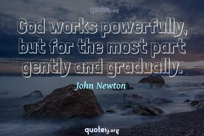 Photo Quote of God works powerfully, but for the most part gently and gradually.