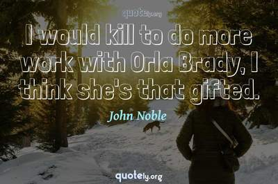 Photo Quote of I would kill to do more work with Orla Brady, I think she's that gifted.