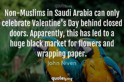Photo Quote of Non-Muslims in Saudi Arabia can only celebrate Valentine's Day behind closed doors. Apparently, this has led to a huge black market for flowers and wrapping paper.