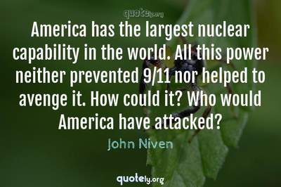 Photo Quote of America has the largest nuclear capability in the world. All this power neither prevented 9/11 nor helped to avenge it. How could it? Who would America have attacked?