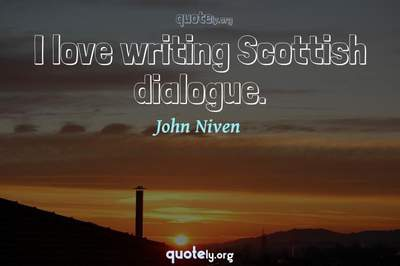 Photo Quote of I love writing Scottish dialogue.