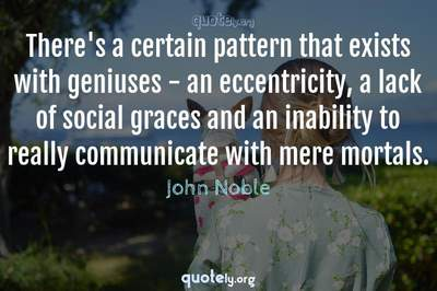 Photo Quote of There's a certain pattern that exists with geniuses - an eccentricity, a lack of social graces and an inability to really communicate with mere mortals.