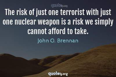 Photo Quote of The risk of just one terrorist with just one nuclear weapon is a risk we simply cannot afford to take.