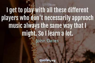 Photo Quote of I get to play with all these different players who don't necessarily approach music always the same way that I might. So I learn a lot.