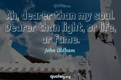 Photo Quote of Ah, dearer than my soul. Dearer than light, or life, or fame.