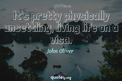 Photo Quote of It's pretty physically unsettling, living life on a visa.