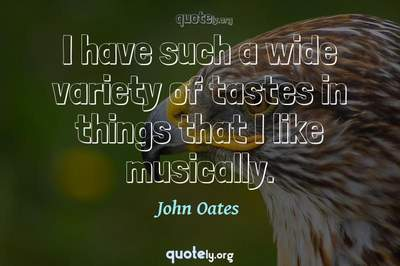 Photo Quote of I have such a wide variety of tastes in things that I like musically.