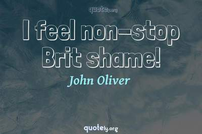 Photo Quote of I feel non-stop Brit shame!