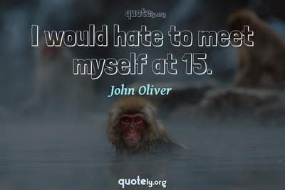Photo Quote of I would hate to meet myself at 15.