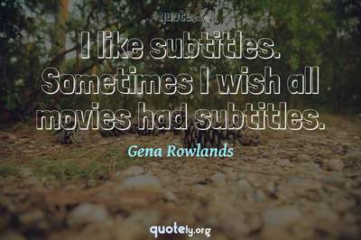 Photo Quote of I like subtitles. Sometimes I wish all movies had subtitles.