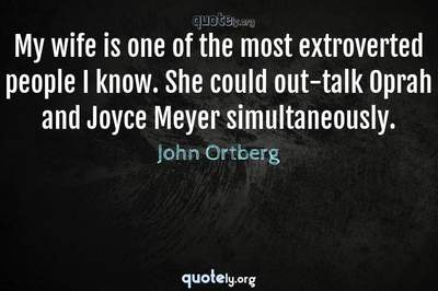 Photo Quote of My wife is one of the most extroverted people I know. She could out-talk Oprah and Joyce Meyer simultaneously.