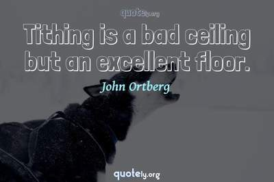 Photo Quote of Tithing is a bad ceiling but an excellent floor.