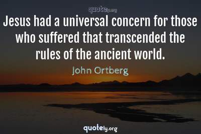 Photo Quote of Jesus had a universal concern for those who suffered that transcended the rules of the ancient world.