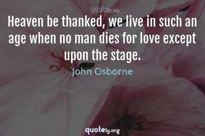 Photo Quote of Heaven be thanked, we live in such an age when no man dies for love except upon the stage.