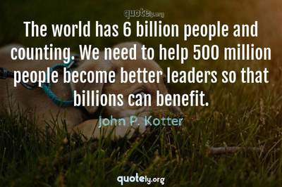 Photo Quote of The world has 6 billion people and counting. We need to help 500 million people become better leaders so that billions can benefit.