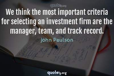 Photo Quote of We think the most important criteria for selecting an investment firm are the manager, team, and track record.