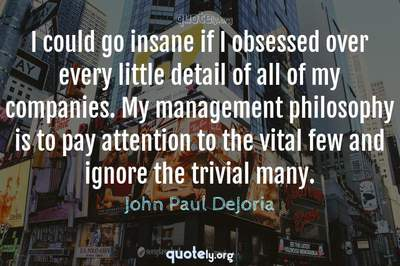 Photo Quote of I could go insane if I obsessed over every little detail of all of my companies. My management philosophy is to pay attention to the vital few and ignore the trivial many.