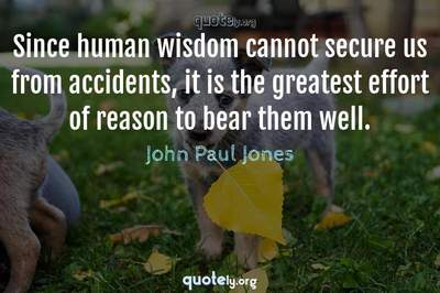 Photo Quote of Since human wisdom cannot secure us from accidents, it is the greatest effort of reason to bear them well.