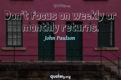 Photo Quote of Don't focus on weekly or monthly returns.