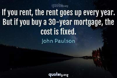 Photo Quote of If you rent, the rent goes up every year. But if you buy a 30-year mortgage, the cost is fixed.