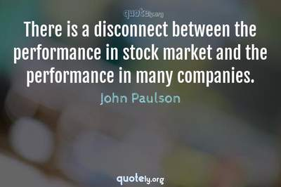 Photo Quote of There is a disconnect between the performance in stock market and the performance in many companies.