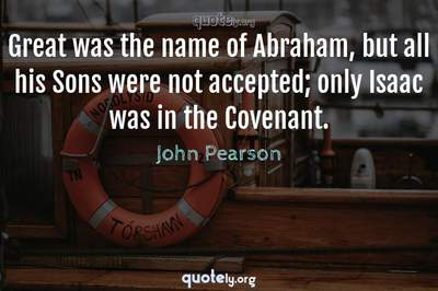 Photo Quote of Great was the name of Abraham, but all his Sons were not accepted; only Isaac was in the Covenant.