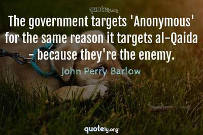Photo Quote of The government targets 'Anonymous' for the same reason it targets al-Qaida - because they're the enemy.