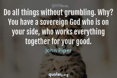 Photo Quote of Do all things without grumbling. Why? You have a sovereign God who is on your side, who works everything together for your good.
