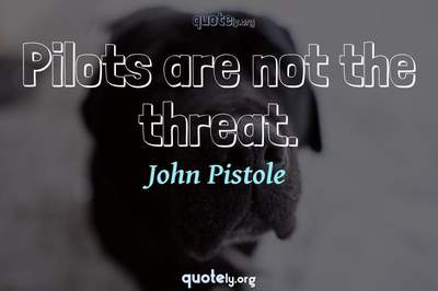Photo Quote of Pilots are not the threat.