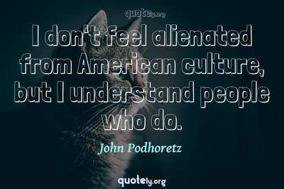 Photo Quote of I don't feel alienated from American culture, but I understand people who do.