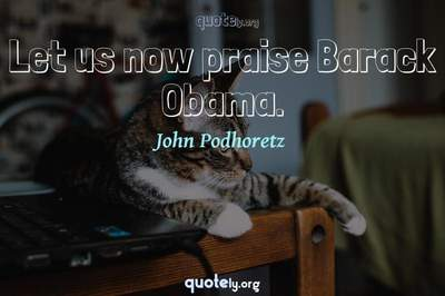 Photo Quote of Let us now praise Barack Obama.