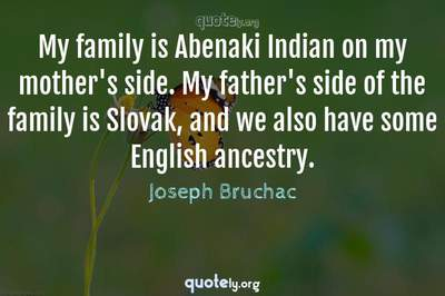 Photo Quote of My family is Abenaki Indian on my mother's side. My father's side of the family is Slovak, and we also have some English ancestry.