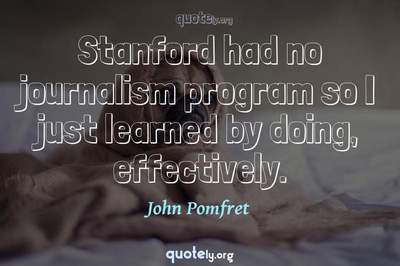 Photo Quote of Stanford had no journalism program so I just learned by doing, effectively.