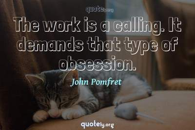 Photo Quote of The work is a calling. It demands that type of obsession.