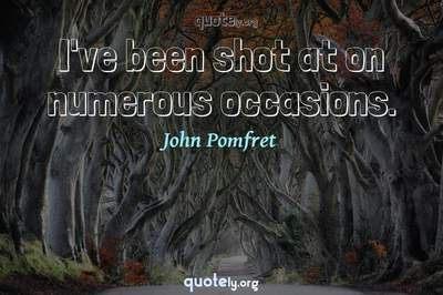 Photo Quote of I've been shot at on numerous occasions.