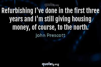Photo Quote of Refurbishing I've done in the first three years and I'm still giving housing money, of course, to the north.