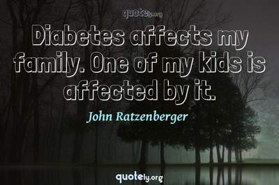 Photo Quote of Diabetes affects my family. One of my kids is affected by it.