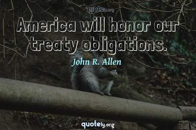 Photo Quote of America will honor our treaty obligations.