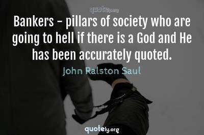 Photo Quote of Bankers - pillars of society who are going to hell if there is a God and He has been accurately quoted.