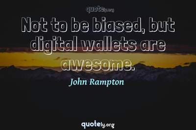 Photo Quote of Not to be biased, but digital wallets are awesome.
